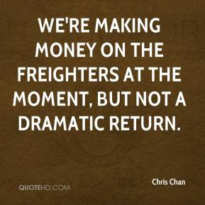 We're making money on the freighters at the moment, but not a dramatic return.