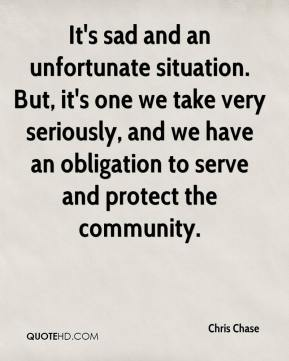 It's sad and an unfortunate situation. But, it's one we take very seriously, and we have an obligation to serve and protect the community.