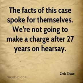 Chris Chase - The facts of this case spoke for themselves. We're not going to make a charge after 27 years on hearsay.