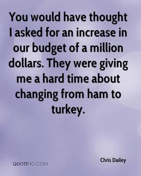 You would have thought I asked for an increase in our budget of a million dollars. They were giving me a hard time about changing from ham to turkey.