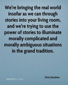 Chris Gerolmo - We're bringing the real world insofar as we can through stories into your living room, and we're trying to use the power of stories to illuminate morally complicated and morally ambiguous situations in the grand tradition.