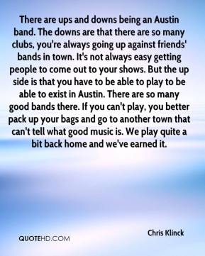 Chris Klinck - There are ups and downs being an Austin band. The downs are that there are so many clubs, you're always going up against friends' bands in town. It's not always easy getting people to come out to your shows. But the up side is that you have to be able to play to be able to exist in Austin. There are so many good bands there. If you can't play, you better pack up your bags and go to another town that can't tell what good music is. We play quite a bit back home and we've earned it.