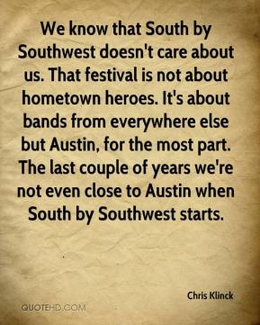 Chris Klinck - We know that South by Southwest doesn't care about us. That festival is not about hometown heroes. It's about bands from everywhere else but Austin, for the most part. The last couple of years we're not even close to Austin when South by Southwest starts.