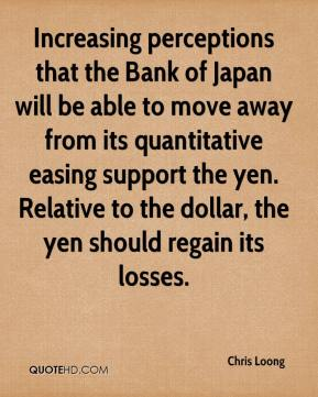 Chris Loong - Increasing perceptions that the Bank of Japan will be able to move away from its quantitative easing support the yen. Relative to the dollar, the yen should regain its losses.
