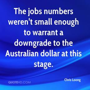Chris Loong - The jobs numbers weren't small enough to warrant a downgrade to the Australian dollar at this stage.