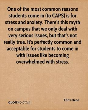 Chris Meno - One of the most common reasons students come in (to CAPS) is for stress and anxiety. There's this myth on campus that we only deal with very serious issues, but that's not really true. It's perfectly common and acceptable for students to come in with issues like becoming overwhelmed with stress.