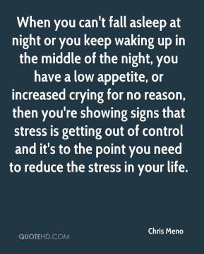 Chris Meno - When you can't fall asleep at night or you keep waking up in the middle of the night, you have a low appetite, or increased crying for no reason, then you're showing signs that stress is getting out of control and it's to the point you need to reduce the stress in your life.