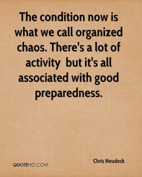 The condition now is what we call organized chaos. There's a lot of activity … but it's all associated with good preparedness.