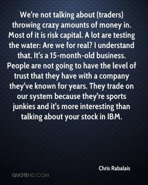 We're not talking about (traders) throwing crazy amounts of money in. Most of it is risk capital. A lot are testing the water: Are we for real? I understand that. It's a 15-month-old business. People are not going to have the level of trust that they have with a company they've known for years. They trade on our system because they're sports junkies and it's more interesting than talking about your stock in IBM.