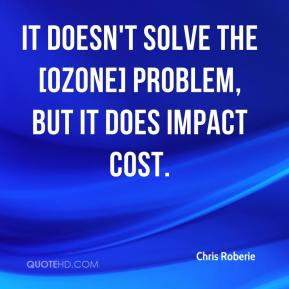 Chris Roberie - It doesn't solve the [ozone] problem, but it does impact cost.
