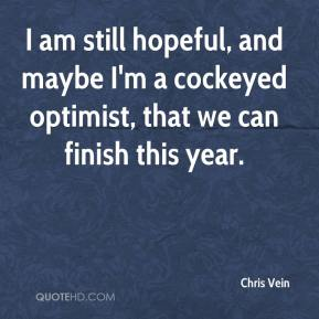 Chris Vein - I am still hopeful, and maybe I'm a cockeyed optimist, that we can finish this year.