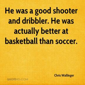 Chris Wallinger - He was a good shooter and dribbler. He was actually better at basketball than soccer.