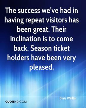 Chris Weiller - The success we've had in having repeat visitors has been great. Their inclination is to come back. Season ticket holders have been very pleased.