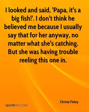 Christa Finley - I looked and said, 'Papa, it's a big fish!'. I don't think he believed me because I usually say that for her anyway, no matter what she's catching. But she was having trouble reeling this one in.