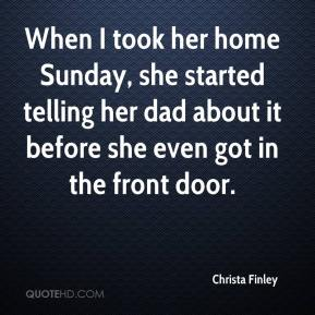 Christa Finley - When I took her home Sunday, she started telling her dad about it before she even got in the front door.