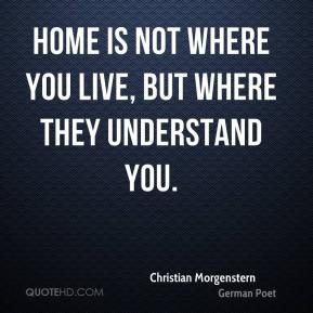 Home is not where you live, but where they understand you.