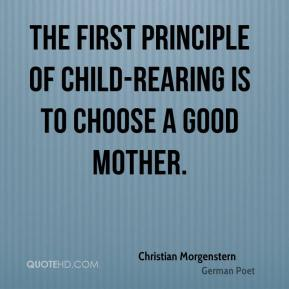 Christian Morgenstern - The first principle of child-rearing is to choose a good mother.