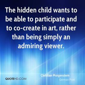 Christian Morgenstern - The hidden child wants to be able to participate and to co-create in art, rather than being simply an admiring viewer.