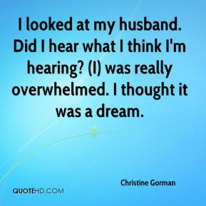 Christine Gorman - I looked at my husband. Did I hear what I think I'm hearing? (I) was really overwhelmed. I thought it was a dream.