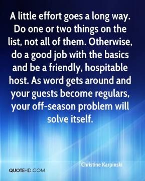 Christine Karpinski - A little effort goes a long way. Do one or two things on the list, not all of them. Otherwise, do a good job with the basics and be a friendly, hospitable host. As word gets around and your guests become regulars, your off-season problem will solve itself.