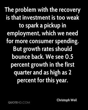 Christoph Weil - The problem with the recovery is that investment is too weak to spark a pickup in employment, which we need for more consumer spending. But growth rates should bounce back. We see 0.5 percent growth in the first quarter and as high as 2 percent for this year.