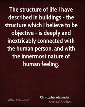 The structure of life I have described in buildings - the structure which I believe to be objective - is deeply and inextricably connected with the human person, and with the innermost nature of human feeling.