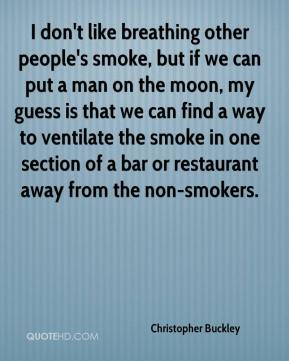 Christopher Buckley - I don't like breathing other people's smoke, but if we can put a man on the moon, my guess is that we can find a way to ventilate the smoke in one section of a bar or restaurant away from the non-smokers.
