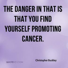 Christopher Buckley - The danger in that is that you find yourself promoting cancer.