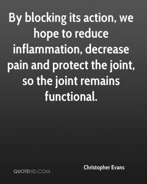 Christopher Evans - By blocking its action, we hope to reduce inflammation, decrease pain and protect the joint, so the joint remains functional.