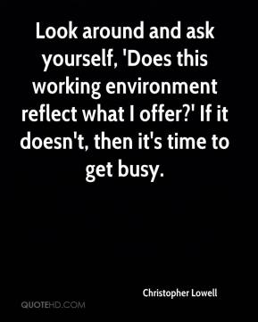 Christopher Lowell - Look around and ask yourself, 'Does this working environment reflect what I offer?' If it doesn't, then it's time to get busy.