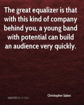 Christopher Sabec - The great equalizer is that with this kind of company behind you, a young band with potential can build an audience very quickly.