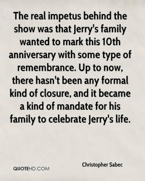 Christopher Sabec - The real impetus behind the show was that Jerry's family wanted to mark this 10th anniversary with some type of remembrance. Up to now, there hasn't been any formal kind of closure, and it became a kind of mandate for his family to celebrate Jerry's life.