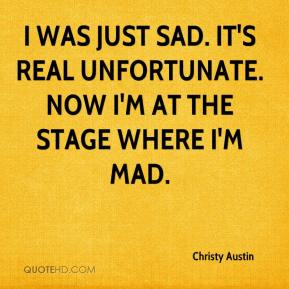 Christy Austin - I was just sad. It's real unfortunate. Now I'm at the stage where I'm mad.