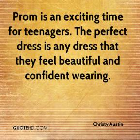 Christy Austin - Prom is an exciting time for teenagers. The perfect dress is any dress that they feel beautiful and confident wearing.