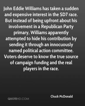 Chuck McDonald - John Eddie Williams has taken a sudden and expensive interest in the SD7 race. But instead of being upfront about his involvement in a Republican Party primary, Williams apparently attempted to hide his contribution by sending it through an innocuously named political action committee. Voters deserve to know the true source of campaign funding and the real players in the race.