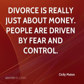 Divorce is really just about money. People are driven by fear and control.