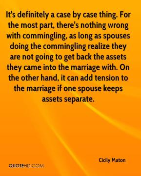 It's definitely a case by case thing. For the most part, there's nothing wrong with commingling, as long as spouses doing the commingling realize they are not going to get back the assets they came into the marriage with. On the other hand, it can add tension to the marriage if one spouse keeps assets separate.