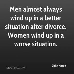 Men almost always wind up in a better situation after divorce. Women wind up in a worse situation.