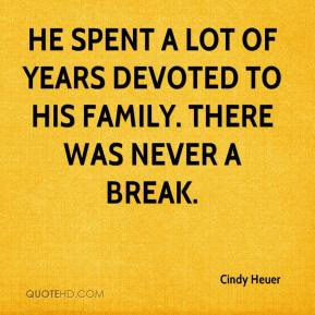 Cindy Heuer - He spent a lot of years devoted to his family. There was never a break.