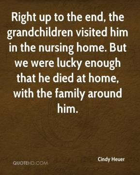 Right up to the end, the grandchildren visited him in the nursing home. But we were lucky enough that he died at home, with the family around him.