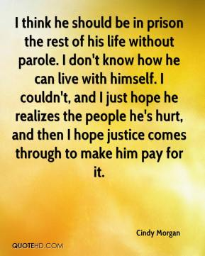 Cindy Morgan - I think he should be in prison the rest of his life without parole. I don't know how he can live with himself. I couldn't, and I just hope he realizes the people he's hurt, and then I hope justice comes through to make him pay for it.