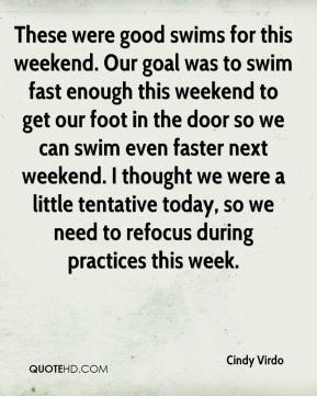 Cindy Virdo - These were good swims for this weekend. Our goal was to swim fast enough this weekend to get our foot in the door so we can swim even faster next weekend. I thought we were a little tentative today, so we need to refocus during practices this week.