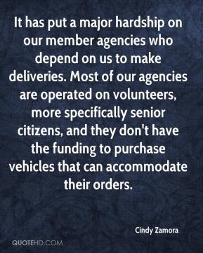 Cindy Zamora - It has put a major hardship on our member agencies who depend on us to make deliveries. Most of our agencies are operated on volunteers, more specifically senior citizens, and they don't have the funding to purchase vehicles that can accommodate their orders.