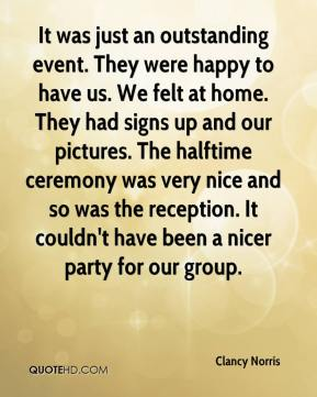 Clancy Norris - It was just an outstanding event. They were happy to have us. We felt at home. They had signs up and our pictures. The halftime ceremony was very nice and so was the reception. It couldn't have been a nicer party for our group.