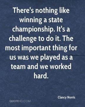 Clancy Norris - There's nothing like winning a state championship. It's a challenge to do it. The most important thing for us was we played as a team and we worked hard.
