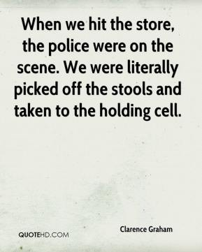 Clarence Graham - When we hit the store, the police were on the scene. We were literally picked off the stools and taken to the holding cell.