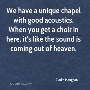 Clarke Maughan - We have a unique chapel with good acoustics. When you get a choir in here, it's like the sound is coming out of heaven.