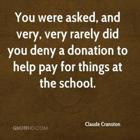 Claude Cranston - You were asked, and very, very rarely did you deny a donation to help pay for things at the school.
