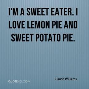Claude Williams - I'm a sweet eater. I love lemon pie and sweet potato pie.