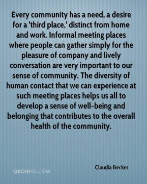 Claudia Becker - Every community has a need, a desire for a 'third place,' distinct from home and work. Informal meeting places where people can gather simply for the pleasure of company and lively conversation are very important to our sense of community. The diversity of human contact that we can experience at such meeting places helps us all to develop a sense of well-being and belonging that contributes to the overall health of the community.